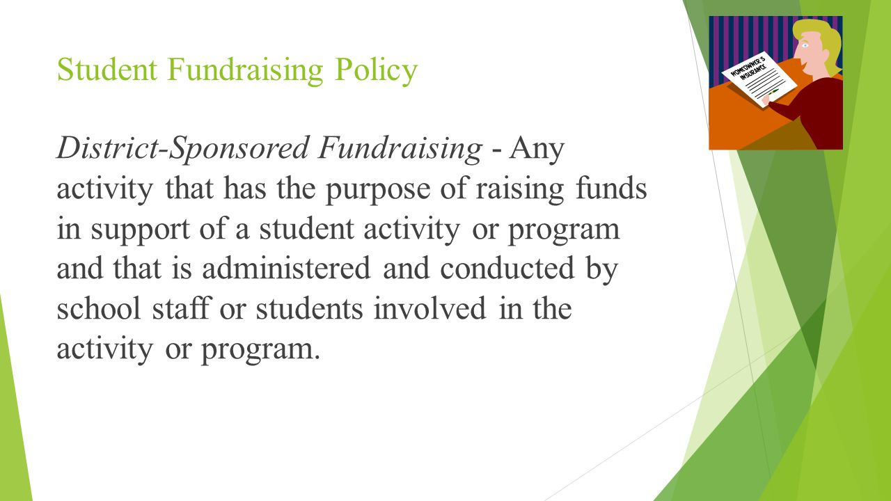 Student Fundraising Policy District-Sponsored Fundraising - Any activity that has the purpose of raising funds in support of a student activity or program and that is administered and conducted by school staff or students involved in the activity or program.