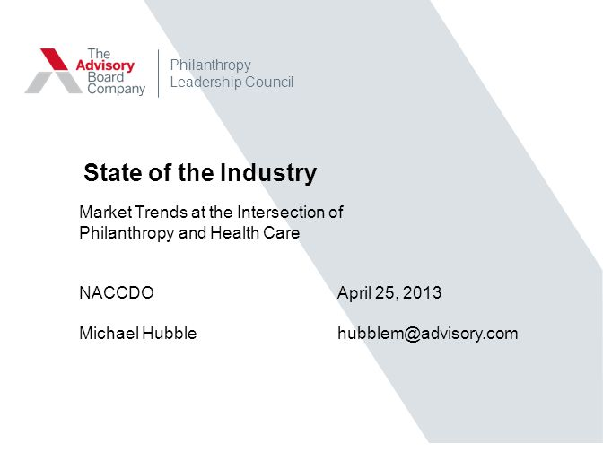 State of the Industry Market Trends at the Intersection of Philanthropy and Health Care NACCDO April 25, 2013 Michael Hubblehubblem@advisory.com Philanthropy Leadership Council