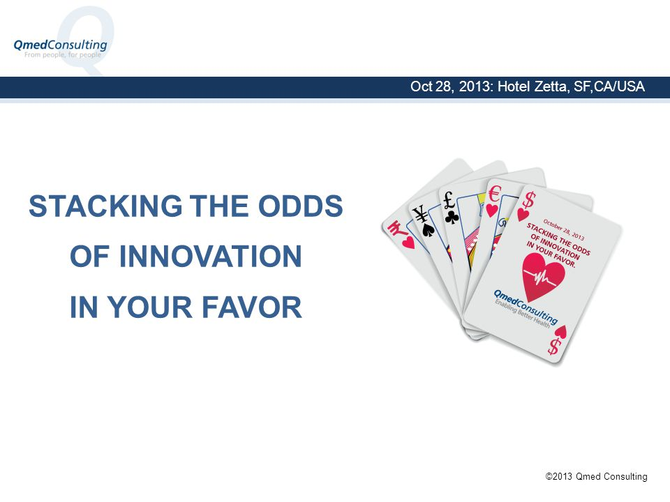 2013 Oct 28, 2013: Hotel Zetta, SF,CA/USA ©2013 Qmed Consulting STACKING THE ODDS OF INNOVATION IN YOUR FAVOR