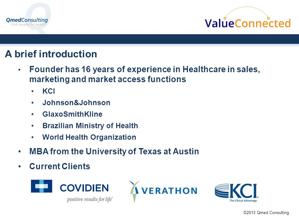 Founder has 16 years of experience in Healthcare in sales, marketing and market access functions KCI Johnson&Johnson GlaxoSmithKline Brazilian Ministry of Health World Health Organization MBA from the University of Texas at Austin Current Clients A brief introduction ©2013 Qmed Consulting