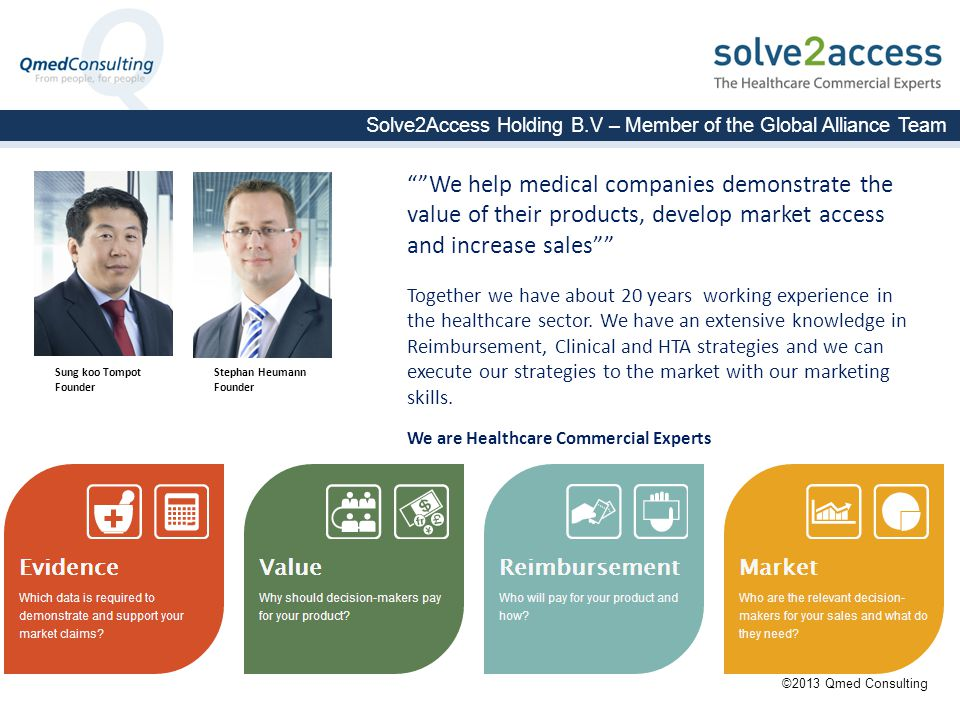Solve2Access Holding B.V – Member of the Global Alliance Team Sung koo Tompot Founder Stephan Heumann Founder We help medical companies demonstrate the value of their products, develop market access and increase sales Together we have about 20 years working experience in the healthcare sector.