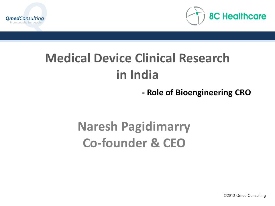 Medical Device Clinical Research in India - Role of Bioengineering CRO Naresh Pagidimarry Co-founder & CEO ©2013 Qmed Consulting