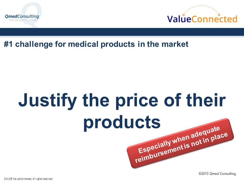 #1 challenge for medical products in the market Justify the price of their products 2013© ValueConnected, All rights reserved ©2013 Qmed Consulting Especially when adequate reimbursement is not in place