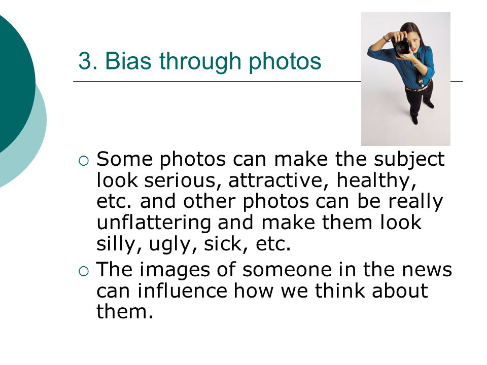3.Bias through photos  Some photos can make the subject look serious, attractive, healthy, etc.