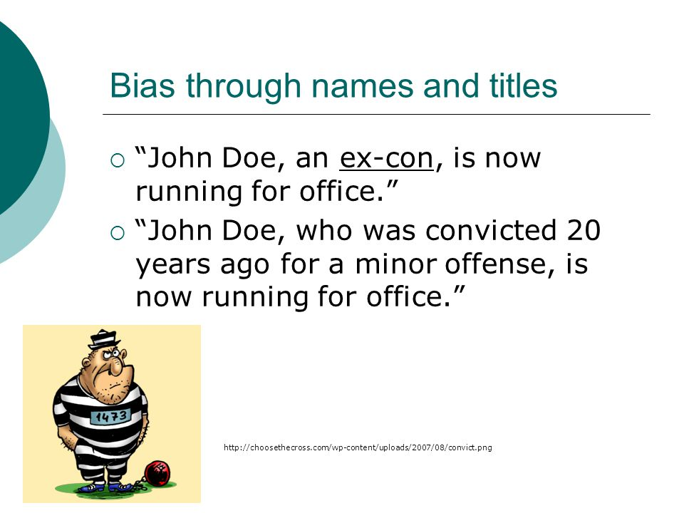Bias through names and titles  John Doe, an ex-con, is now running for office.  John Doe, who was convicted 20 years ago for a minor offense, is now running for office. http://choosethecross.com/wp-content/uploads/2007/08/convict.png