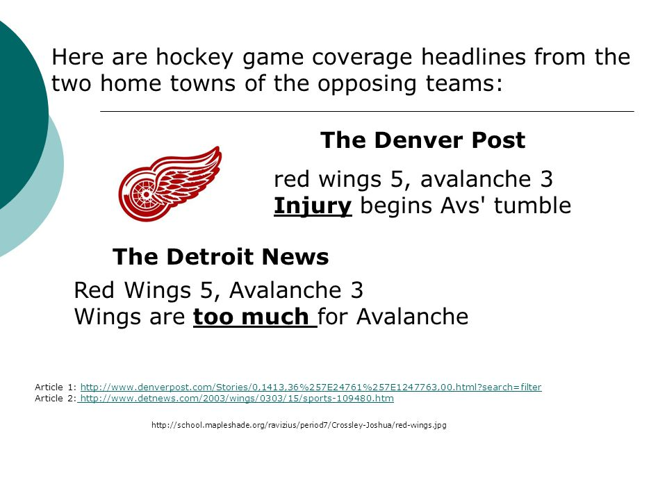 red wings 5, avalanche 3 Injury begins Avs tumble Red Wings 5, Avalanche 3 Wings are too much for Avalanche The Denver Post The Detroit News Article 1: http://www.denverpost.com/Stories/0,1413,36%257E24761%257E1247763,00.html?search=filterhttp://www.denverpost.com/Stories/0,1413,36%257E24761%257E1247763,00.html?search=filter Article 2: http://www.detnews.com/2003/wings/0303/15/sports-109480.htm http://www.detnews.com/2003/wings/0303/15/sports-109480.htm Here are hockey game coverage headlines from the two home towns of the opposing teams: http://school.mapleshade.org/ravizius/period7/Crossley-Joshua/red-wings.jpg