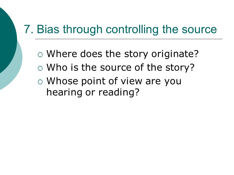 7.Bias through controlling the source  Where does the story originate.