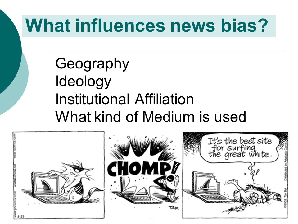 What influences news bias? Geography Ideology Institutional Affiliation What kind of Medium is used