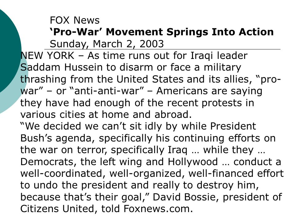 FOX News 'Pro-War' Movement Springs Into Action Sunday, March 2, 2003 NEW YORK – As time runs out for Iraqi leader Saddam Hussein to disarm or face a military thrashing from the United States and its allies, pro- war – or anti-anti-war – Americans are saying they have had enough of the recent protests in various cities at home and abroad.