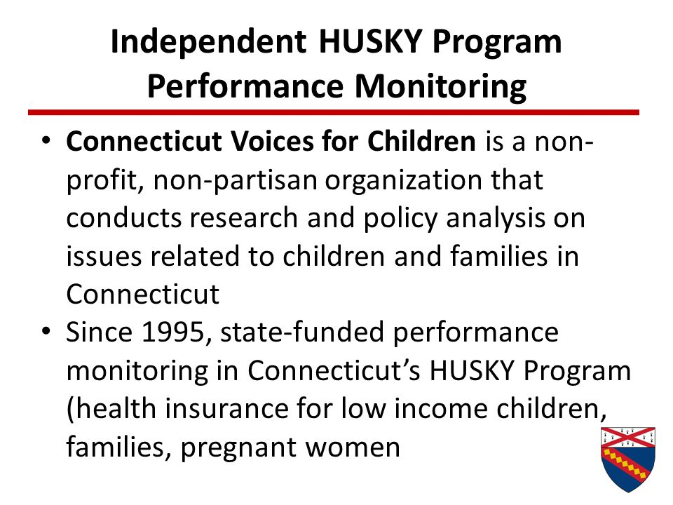 Independent HUSKY Program Performance Monitoring Connecticut Voices for Children is a non- profit, non-partisan organization that conducts research and policy analysis on issues related to children and families in Connecticut Since 1995, state-funded performance monitoring in Connecticut's HUSKY Program (health insurance for low income children, families, pregnant women