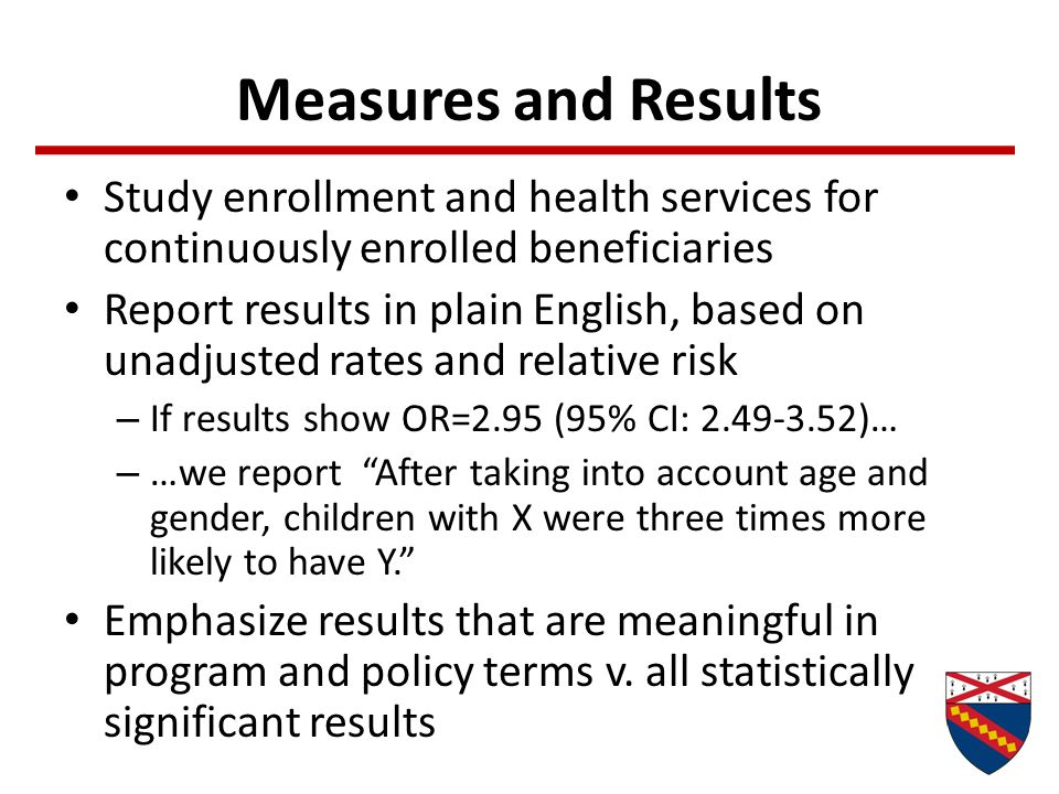 Measures and Results Study enrollment and health services for continuously enrolled beneficiaries Report results in plain English, based on unadjusted rates and relative risk – If results show OR=2.95 (95% CI: 2.49-3.52)… – …we report After taking into account age and gender, children with X were three times more likely to have Y. Emphasize results that are meaningful in program and policy terms v.