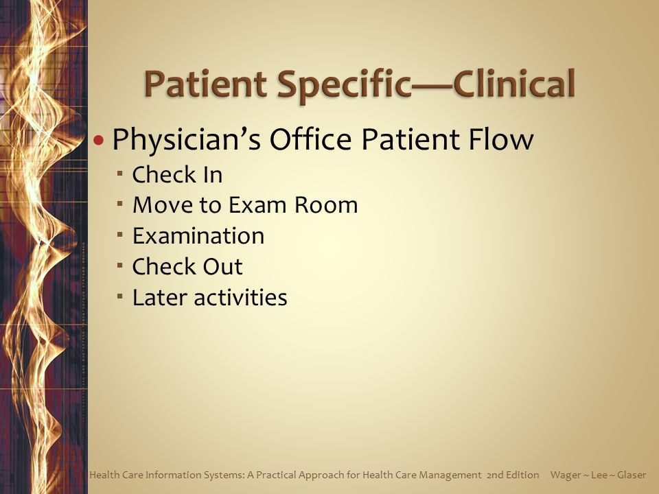 Physician's Office Patient Flow  Check In  Move to Exam Room  Examination  Check Out  Later activities Health Care Information Systems: A Practical Approach for Health Care Management 2nd Edition Wager ~ Lee ~ Glaser