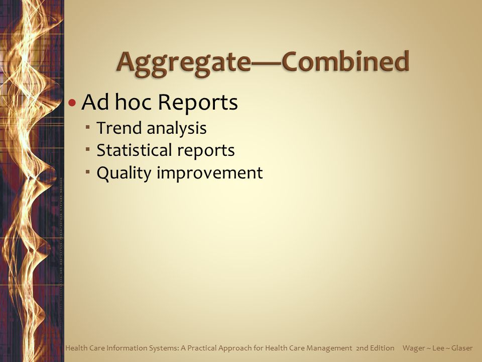 Ad hoc Reports  Trend analysis  Statistical reports  Quality improvement Health Care Information Systems: A Practical Approach for Health Care Management 2nd Edition Wager ~ Lee ~ Glaser
