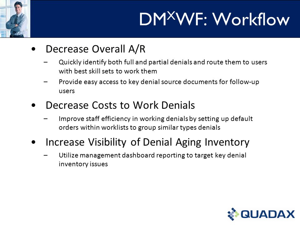 DM X WF: Workflow Decrease Overall A/R –Quickly identify both full and partial denials and route them to users with best skill sets to work them –Provide easy access to key denial source documents for follow-up users Decrease Costs to Work Denials –Improve staff efficiency in working denials by setting up default orders within worklists to group similar types denials Increase Visibility of Denial Aging Inventory –Utilize management dashboard reporting to target key denial inventory issues......