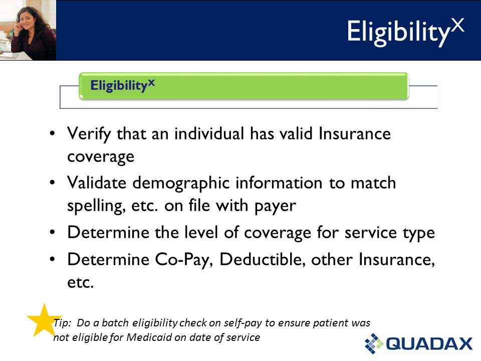 Verify that an individual has valid Insurance coverage Validate demographic information to match spelling, etc.