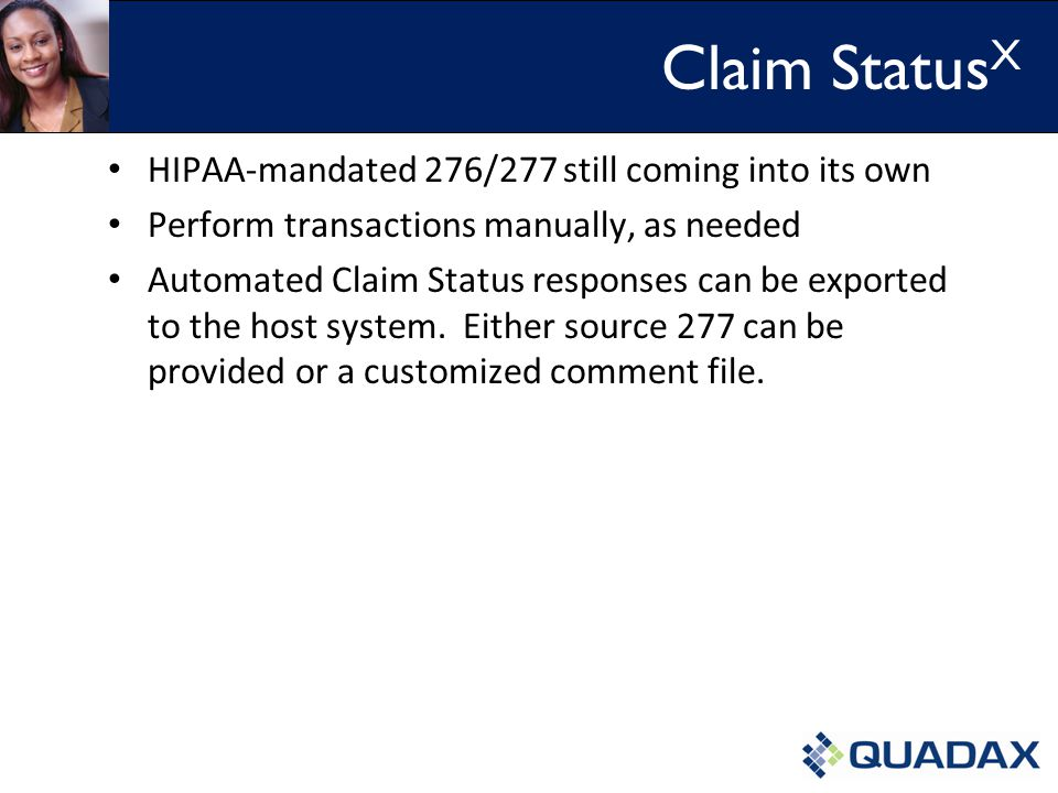Claim Status X HIPAA-mandated 276/277 still coming into its own Perform transactions manually, as needed Automated Claim Status responses can be exported to the host system.