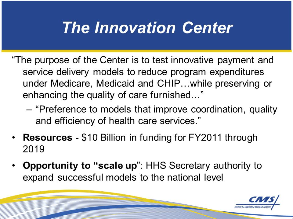 The Innovation Center The purpose of the Center is to test innovative payment and service delivery models to reduce program expenditures under Medicare, Medicaid and CHIP…while preserving or enhancing the quality of care furnished… – Preference to models that improve coordination, quality and efficiency of health care services. Resources - $10 Billion in funding for FY2011 through 2019 Opportunity to scale up : HHS Secretary authority to expand successful models to the national level