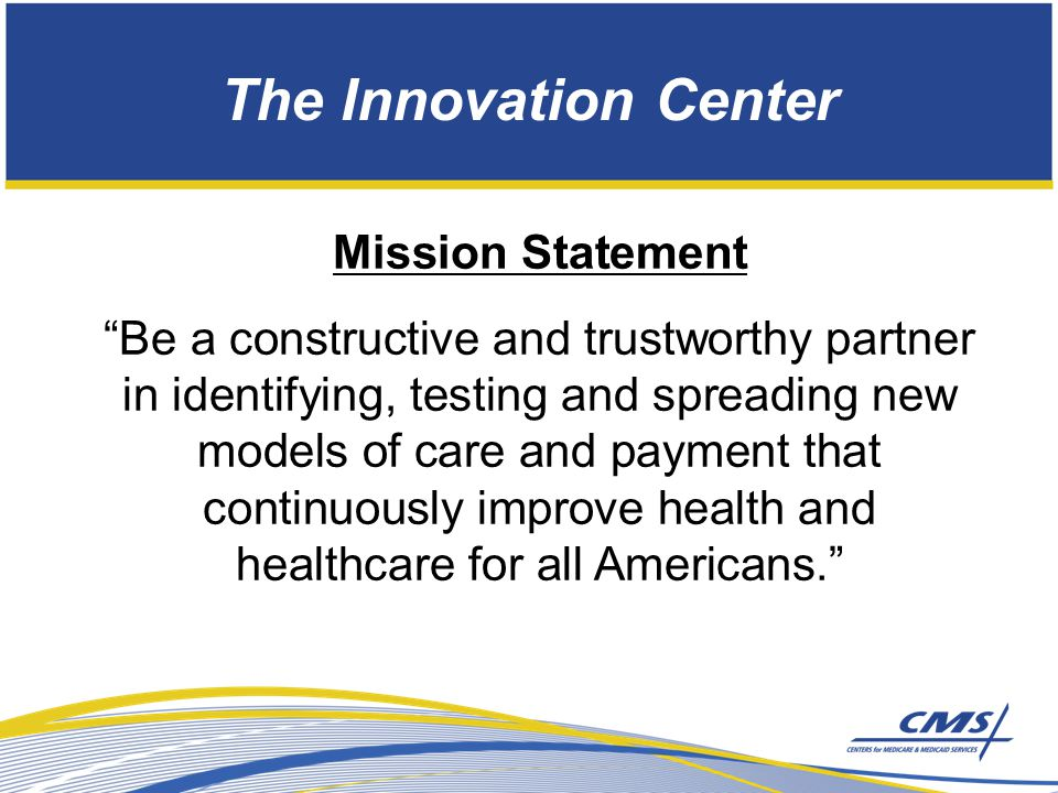The Innovation Center Mission Statement Be a constructive and trustworthy partner in identifying, testing and spreading new models of care and payment that continuously improve health and healthcare for all Americans.