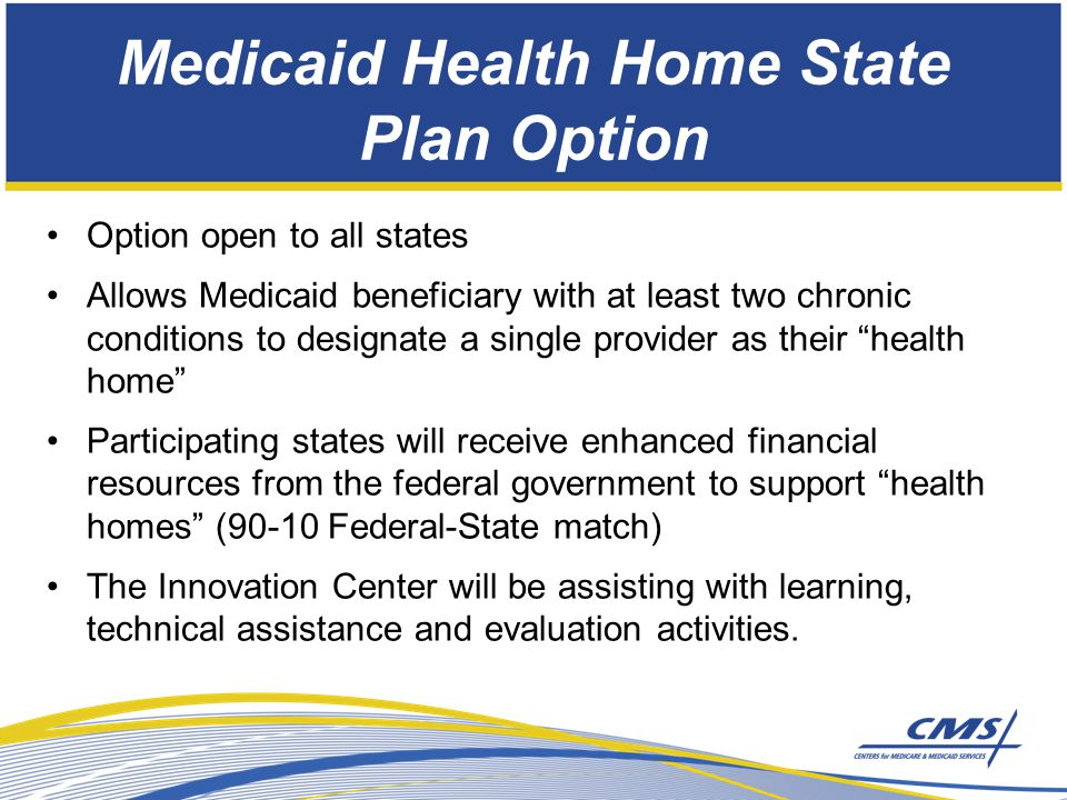 Medicaid Health Home State Plan Option Option open to all states Allows Medicaid beneficiary with at least two chronic conditions to designate a single provider as their health home Participating states will receive enhanced financial resources from the federal government to support health homes (90-10 Federal-State match) The Innovation Center will be assisting with learning, technical assistance and evaluation activities.