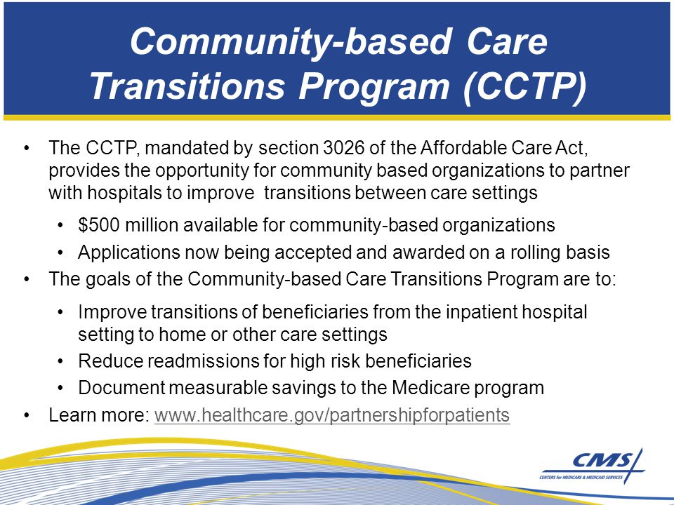 Community-based Care Transitions Program (CCTP) The CCTP, mandated by section 3026 of the Affordable Care Act, provides the opportunity for community based organizations to partner with hospitals to improve transitions between care settings $500 million available for community-based organizations Applications now being accepted and awarded on a rolling basis The goals of the Community-based Care Transitions Program are to: Improve transitions of beneficiaries from the inpatient hospital setting to home or other care settings Reduce readmissions for high risk beneficiaries Document measurable savings to the Medicare program Learn more: www.healthcare.gov/partnershipforpatientswww.healthcare.gov/partnershipforpatients