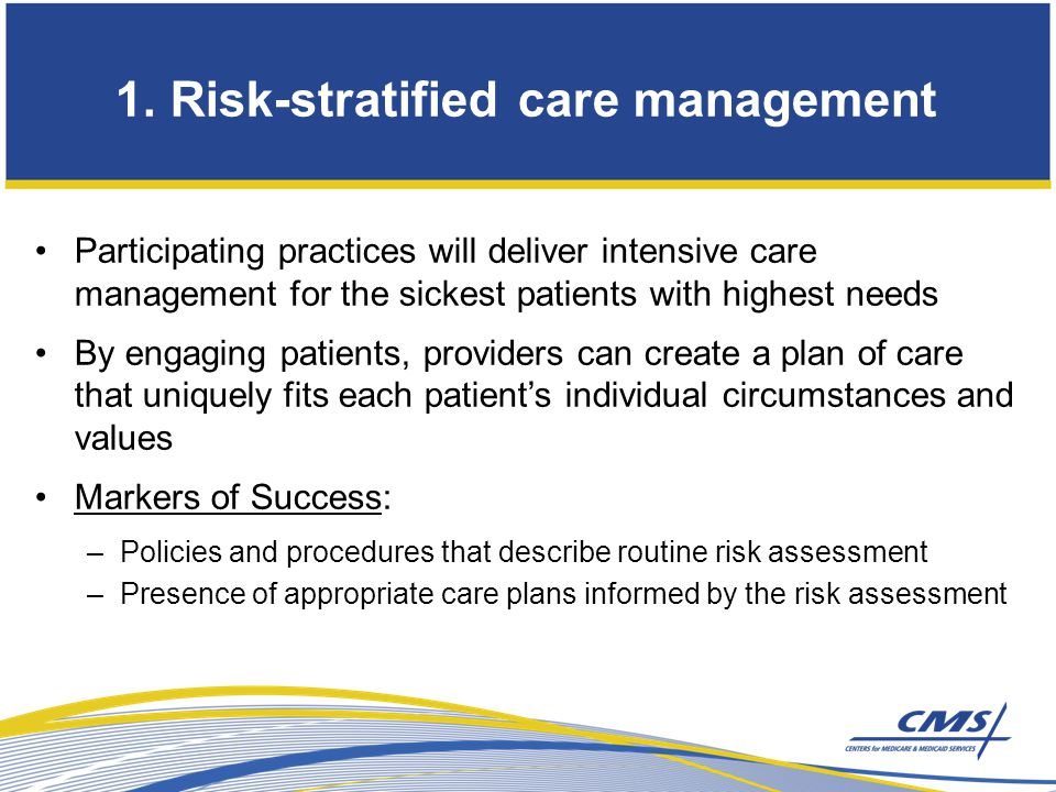 Participating practices will deliver intensive care management for the sickest patients with highest needs By engaging patients, providers can create a plan of care that uniquely fits each patient's individual circumstances and values Markers of Success: –Policies and procedures that describe routine risk assessment –Presence of appropriate care plans informed by the risk assessment 1.