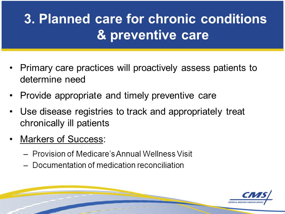Primary care practices will proactively assess patients to determine need Provide appropriate and timely preventive care Use disease registries to track and appropriately treat chronically ill patients Markers of Success: –Provision of Medicare's Annual Wellness Visit –Documentation of medication reconciliation 3.