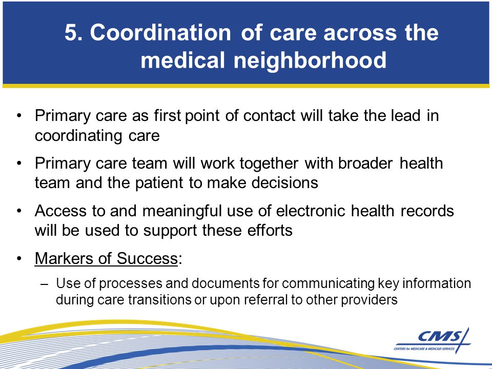 Primary care as first point of contact will take the lead in coordinating care Primary care team will work together with broader health team and the patient to make decisions Access to and meaningful use of electronic health records will be used to support these efforts Markers of Success: –Use of processes and documents for communicating key information during care transitions or upon referral to other providers 5.