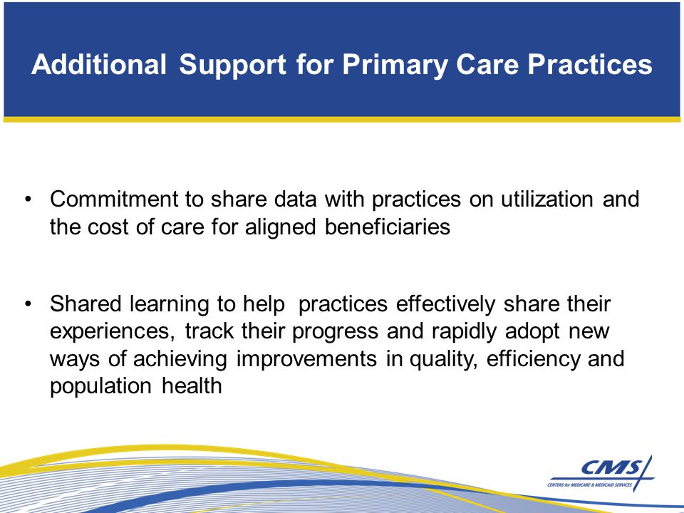 Additional Support for Primary Care Practices Commitment to share data with practices on utilization and the cost of care for aligned beneficiaries Shared learning to help practices effectively share their experiences, track their progress and rapidly adopt new ways of achieving improvements in quality, efficiency and population health