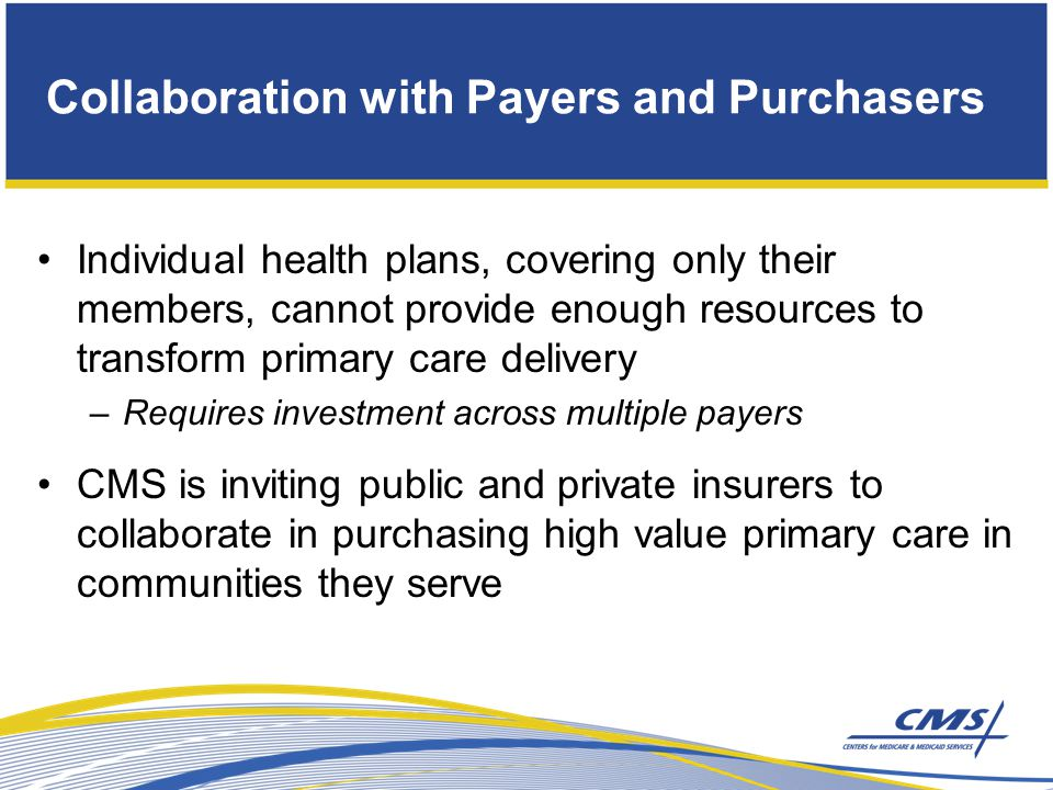 Individual health plans, covering only their members, cannot provide enough resources to transform primary care delivery –Requires investment across multiple payers CMS is inviting public and private insurers to collaborate in purchasing high value primary care in communities they serve Collaboration with Payers and Purchasers