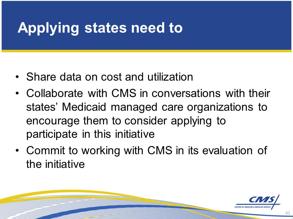 Applying states need to Share data on cost and utilization Collaborate with CMS in conversations with their states' Medicaid managed care organizations to encourage them to consider applying to participate in this initiative Commit to working with CMS in its evaluation of the initiative 41