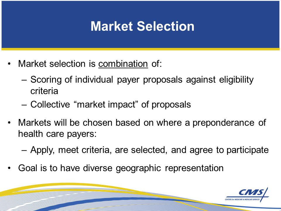 Market Selection Market selection is combination of: –Scoring of individual payer proposals against eligibility criteria –Collective market impact of proposals Markets will be chosen based on where a preponderance of health care payers: –Apply, meet criteria, are selected, and agree to participate Goal is to have diverse geographic representation