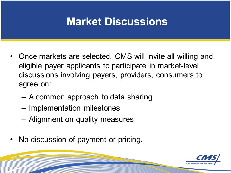 Once markets are selected, CMS will invite all willing and eligible payer applicants to participate in market-level discussions involving payers, providers, consumers to agree on: –A common approach to data sharing –Implementation milestones –Alignment on quality measures No discussion of payment or pricing.