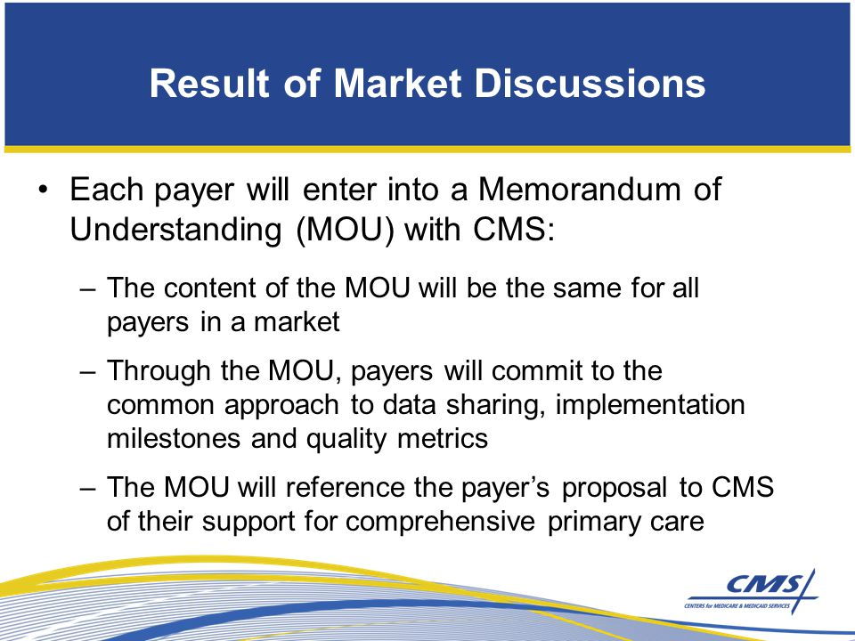 Result of Market Discussions Each payer will enter into a Memorandum of Understanding (MOU) with CMS: –The content of the MOU will be the same for all payers in a market –Through the MOU, payers will commit to the common approach to data sharing, implementation milestones and quality metrics –The MOU will reference the payer's proposal to CMS of their support for comprehensive primary care
