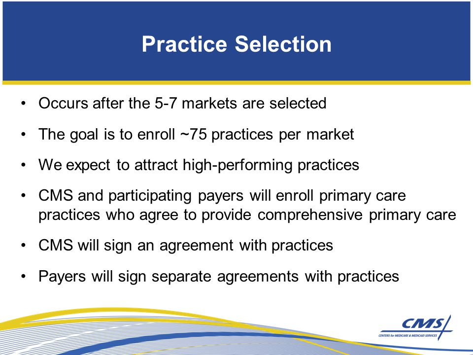 Occurs after the 5-7 markets are selected The goal is to enroll ~75 practices per market We expect to attract high-performing practices CMS and participating payers will enroll primary care practices who agree to provide comprehensive primary care CMS will sign an agreement with practices Payers will sign separate agreements with practices Practice Selection