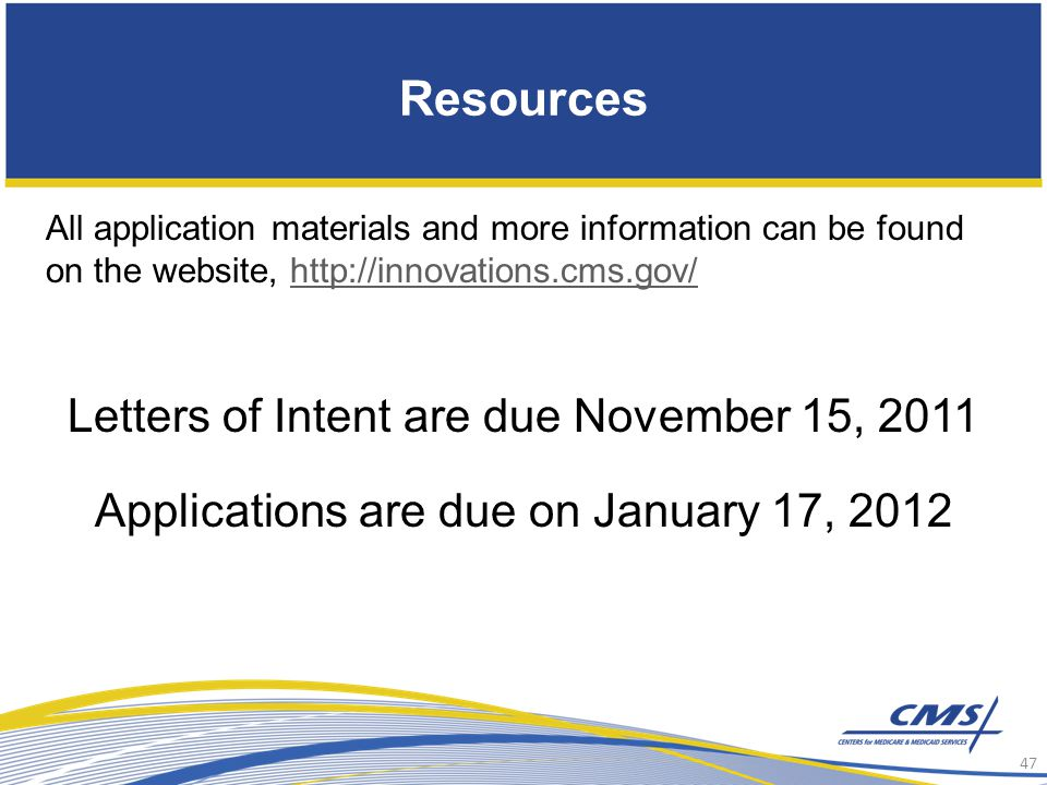 Resources All application materials and more information can be found on the website, http://innovations.cms.gov/http://innovations.cms.gov/ Letters of Intent are due November 15, 2011 Applications are due on January 17, 2012 47