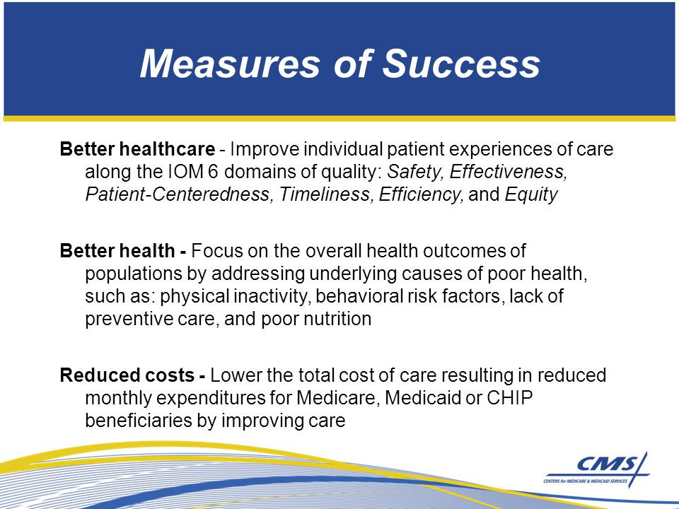 Measures of Success Better healthcare - Improve individual patient experiences of care along the IOM 6 domains of quality: Safety, Effectiveness, Patient-Centeredness, Timeliness, Efficiency, and Equity Better health - Focus on the overall health outcomes of populations by addressing underlying causes of poor health, such as: physical inactivity, behavioral risk factors, lack of preventive care, and poor nutrition Reduced costs - Lower the total cost of care resulting in reduced monthly expenditures for Medicare, Medicaid or CHIP beneficiaries by improving care