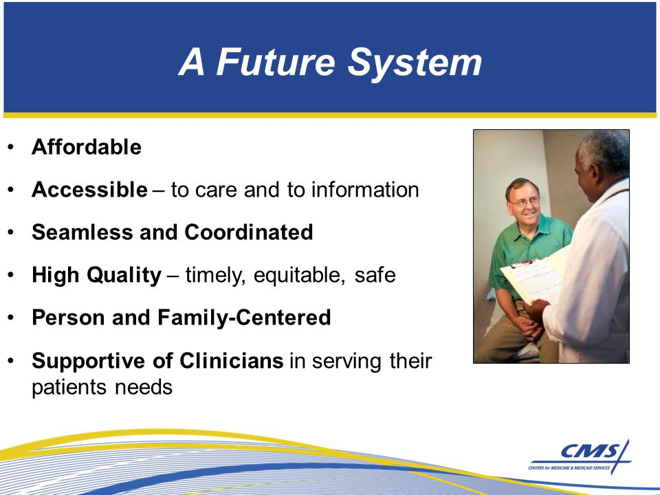 A Future System Affordable Accessible – to care and to information Seamless and Coordinated High Quality – timely, equitable, safe Person and Family-Centered Supportive of Clinicians in serving their patients needs