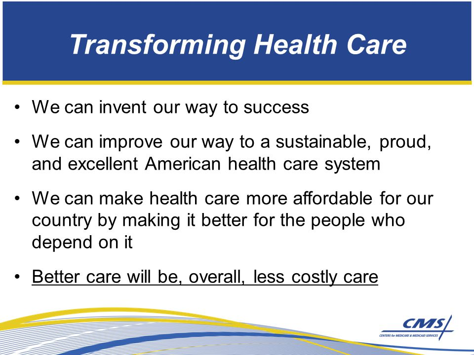 Transforming Health Care We can invent our way to success We can improve our way to a sustainable, proud, and excellent American health care system We can make health care more affordable for our country by making it better for the people who depend on it Better care will be, overall, less costly care
