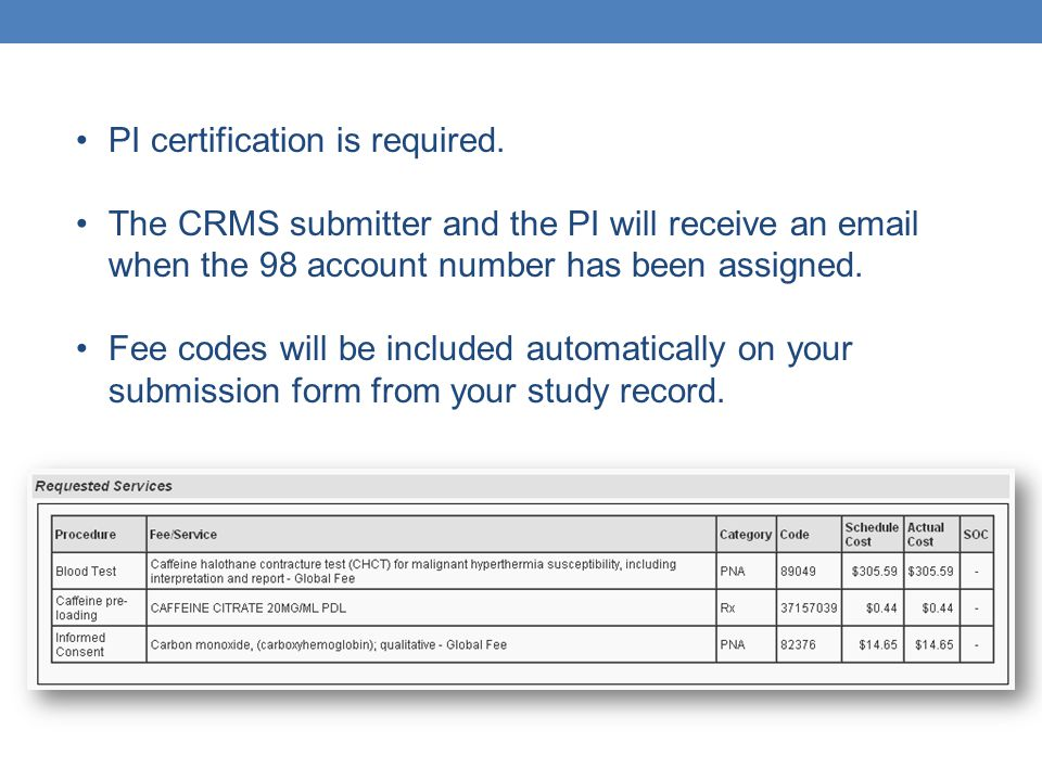 PI certification is required. The CRMS submitter and the PI will receive an email when the 98 account number has been assigned. Fee codes will be incl