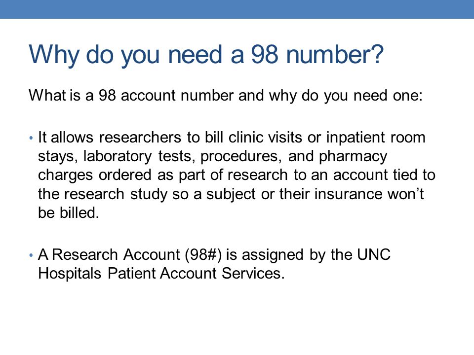 Why do you need a 98 number? What is a 98 account number and why do you need one: It allows researchers to bill clinic visits or inpatient room stays,