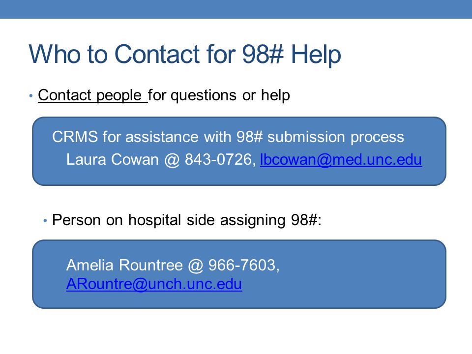 Who to Contact for 98# Help Contact people for questions or help CRMS for assistance with 98# submission process Laura Cowan @ 843-0726, lbcowan@med.unc.edulbcowan@med.unc.edu Person on hospital side assigning 98#: Amelia Rountree @ 966-7603, ARountre@unch.unc.edu ARountre@unch.unc.edu