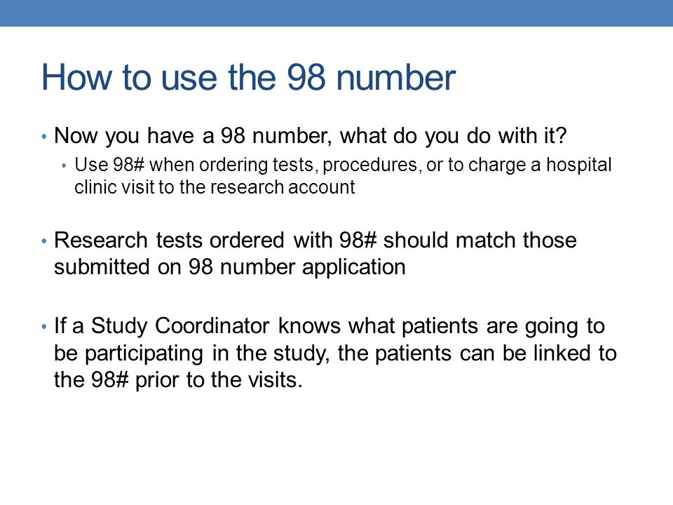 How to use the 98 number Now you have a 98 number, what do you do with it? Use 98# when ordering tests, procedures, or to charge a hospital clinic vis