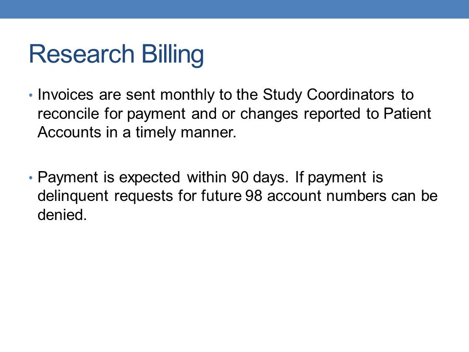 Research Billing Invoices are sent monthly to the Study Coordinators to reconcile for payment and or changes reported to Patient Accounts in a timely manner.