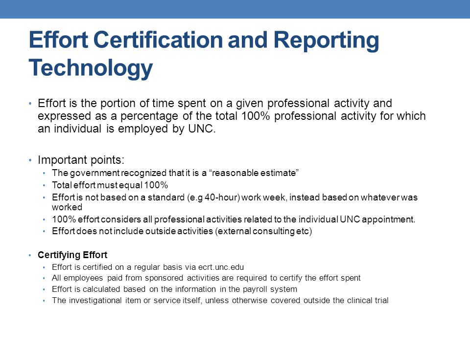 Effort Certification and Reporting Technology Effort is the portion of time spent on a given professional activity and expressed as a percentage of the total 100% professional activity for which an individual is employed by UNC.