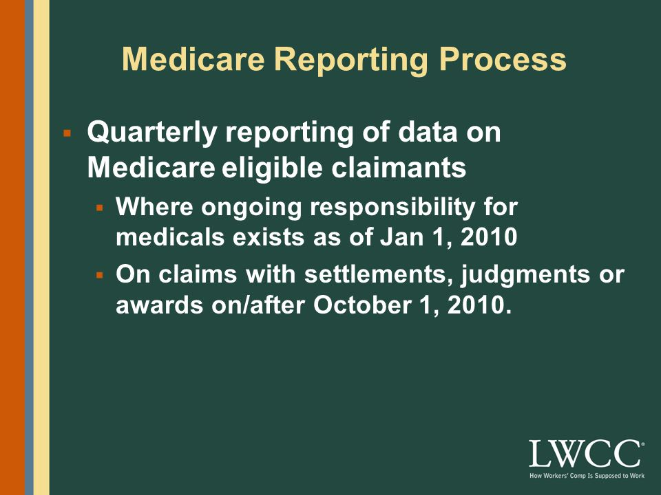 Medicare Reporting Process  Quarterly reporting of data on Medicare eligible claimants  Where ongoing responsibility for medicals exists as of Jan 1, 2010  On claims with settlements, judgments or awards on/after October 1, 2010.