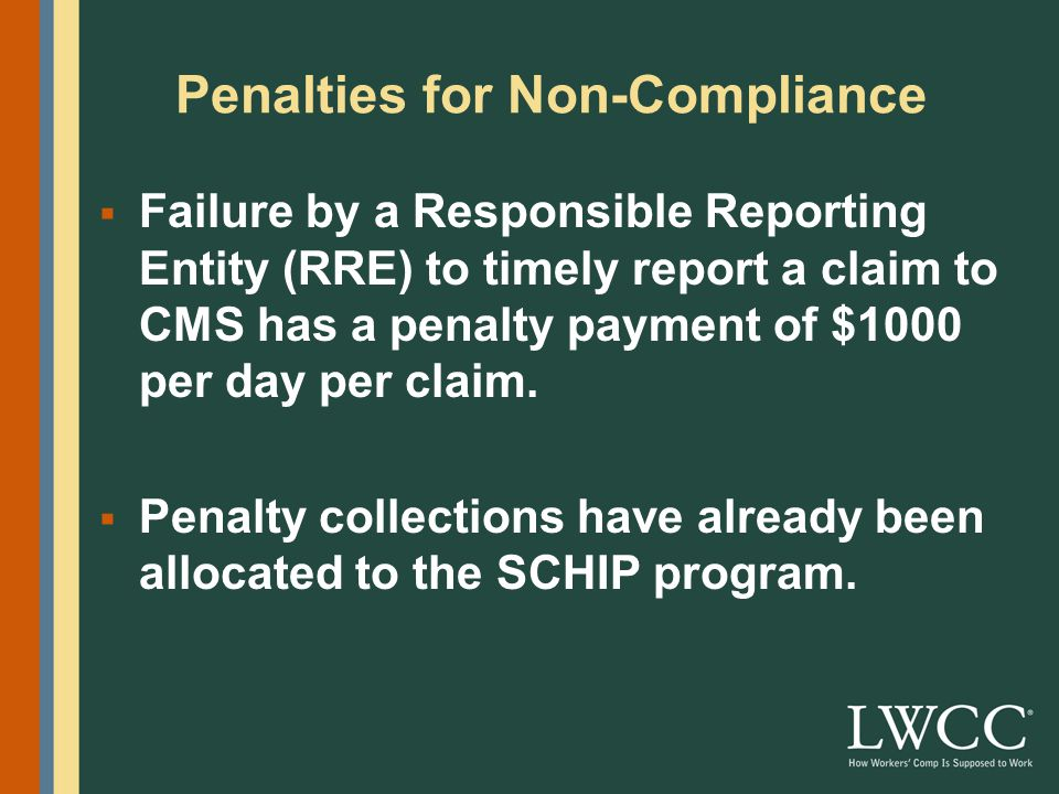 Penalties for Non-Compliance  Failure by a Responsible Reporting Entity (RRE) to timely report a claim to CMS has a penalty payment of $1000 per day per claim.