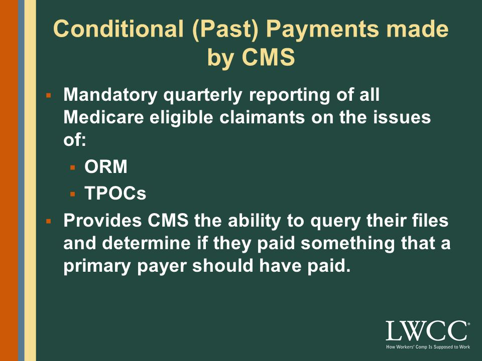 Conditional (Past) Payments made by CMS  Mandatory quarterly reporting of all Medicare eligible claimants on the issues of:  Ongoing responsibility for medicals (ORM)  Total payment obligation to claimants (TPOCs)  Provides CMS the ability to query their files and determine if they paid something that a primary payer should have paid.