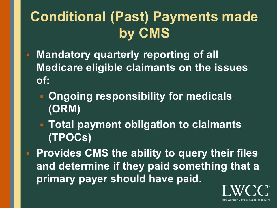 Conditional (Past) Payments made by CMS  Mandatory quarterly reporting of all Medicare eligible claimants on the issues of:  Ongoing responsibility for medicals (ORM)  Total payment obligation to claimants (TPOCs)  Provides CMS the ability to query their files and determine if they paid something that a primary payer should have paid.