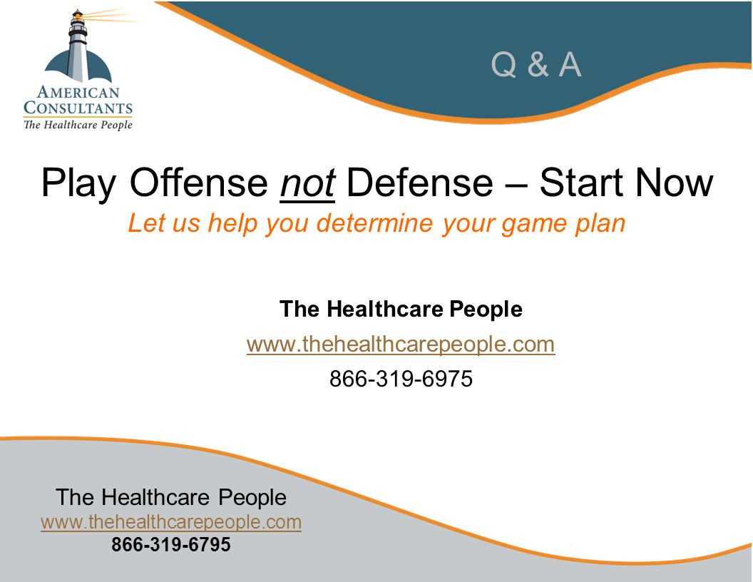 The Healthcare People www.thehealthcarepeople.com 866-319-6795 www.thehealthcarepeople.com Q & A The Healthcare People www.thehealthcarepeople.com 866-319-6975 Play Offense not Defense – Start Now Let us help you determine your game plan