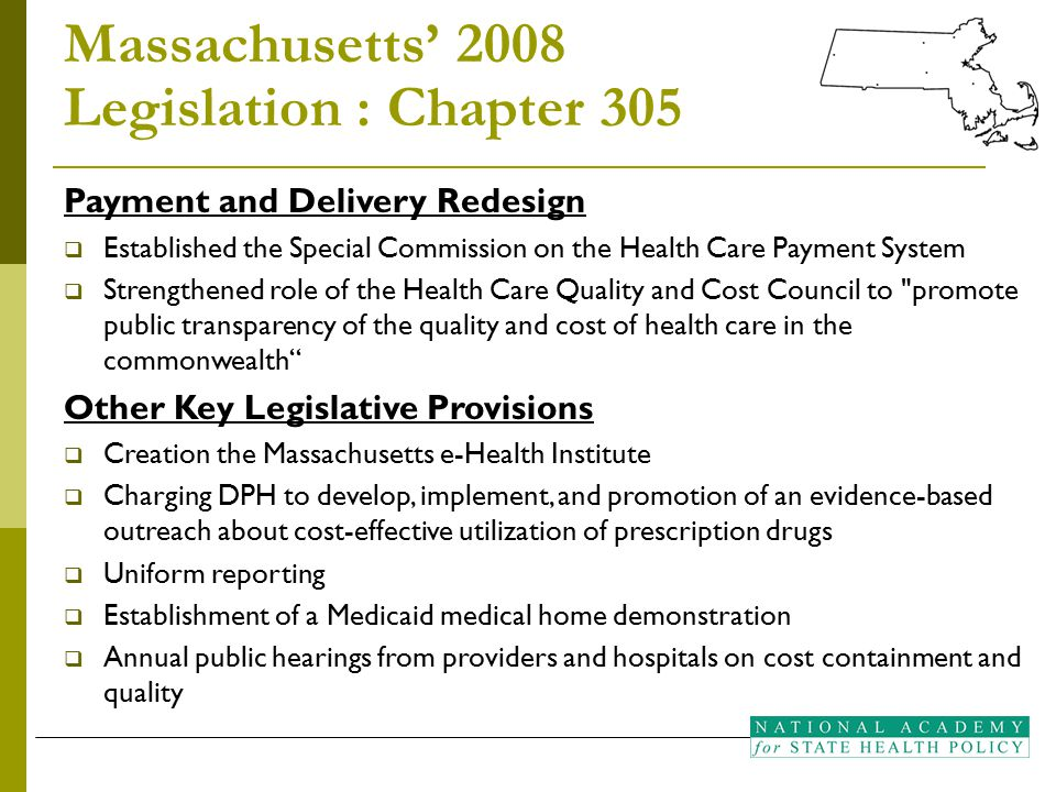 Massachusetts' 2008 Legislation : Chapter 305 Payment and Delivery Redesign  Established the Special Commission on the Health Care Payment System  Strengthened role of the Health Care Quality and Cost Council to promote public transparency of the quality and cost of health care in the commonwealth Other Key Legislative Provisions  Creation the Massachusetts e-Health Institute  Charging DPH to develop, implement, and promotion of an evidence-based outreach about cost-effective utilization of prescription drugs  Uniform reporting  Establishment of a Medicaid medical home demonstration  Annual public hearings from providers and hospitals on cost containment and quality
